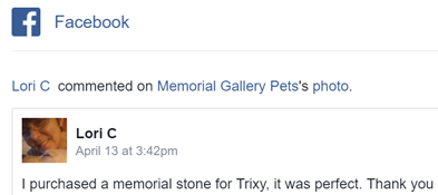 facebook comment- I purchased a memorial stone for Trixy, it was perfect. Thank you
