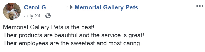 testimonial- Memorial Gallery Pets is the best! Their products are beautiful and the service is great! Their employees are the sweetest and most caring.